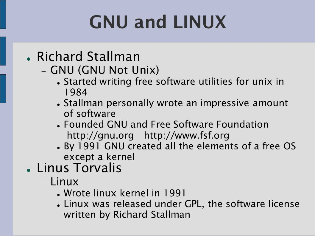 GNU and LINUX Richard Stallman GNU (GNU Not Unix) Started writing free software utilities for unix in 1984 Stallman personally wrote an impressive amount of software Founded GNU and Free Software Foundation http://gnu.org http://www.fsf.org By 1991 GNU created all the elements of a free OS except a kernel Linus Torvalis Linux Wrote linux kernel in 1991 Linux was released under GPL, the software license written by Richard Stallman