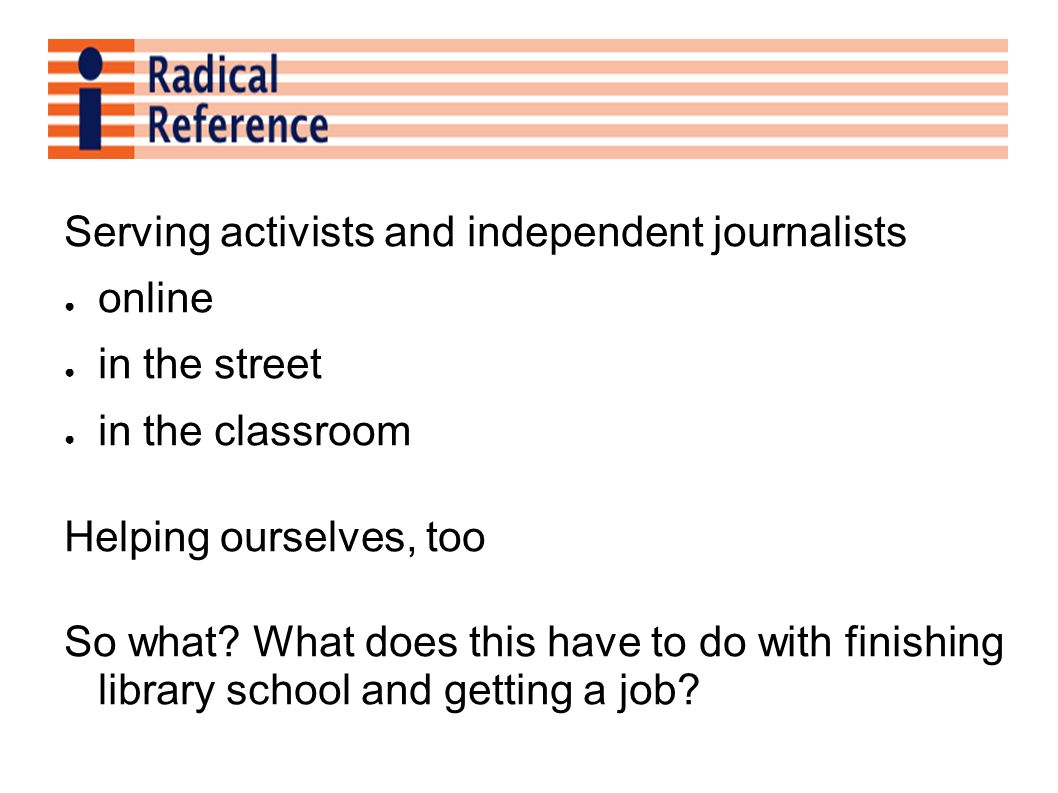 Serving activists and independent journalists online in the street in the classroom Helping ourselves, too So what.