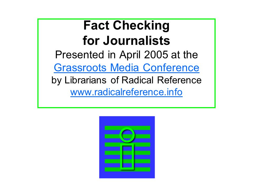 Fact Checking for Journalists Presented in April 2005 at the Grassroots Media Conference by Librarians of Radical Reference www.radicalreference.info