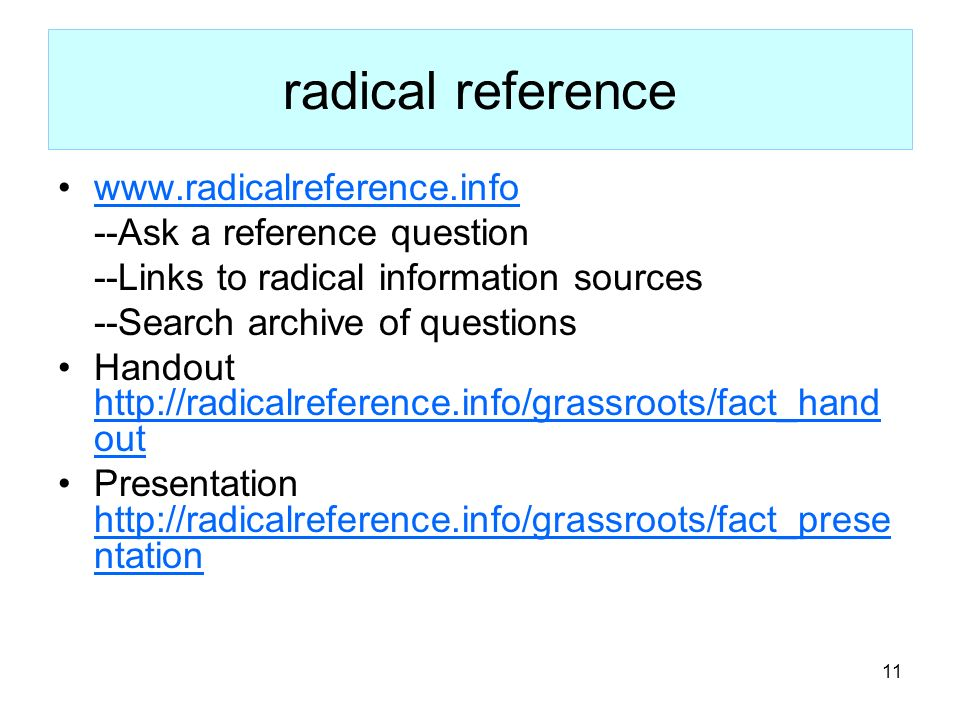 11 radical reference www.radicalreference.info --Ask a reference question --Links to radical information sources --Search archive of questions Handout http://radicalreference.info/grassroots/fact_hand out http://radicalreference.info/grassroots/fact_hand out Presentation http://radicalreference.info/grassroots/fact_prese ntation http://radicalreference.info/grassroots/fact_prese ntation