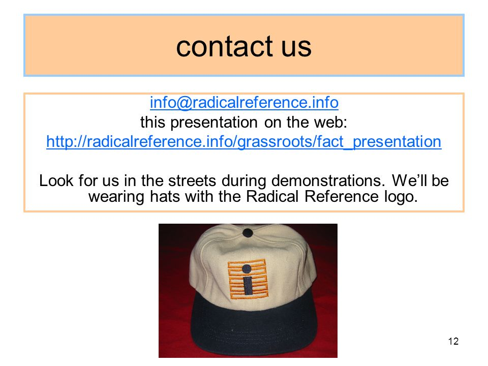 12 contact us info@radicalreference.info this presentation on the web: http://radicalreference.info/grassroots/fact_presentation Look for us in the streets during demonstrations.