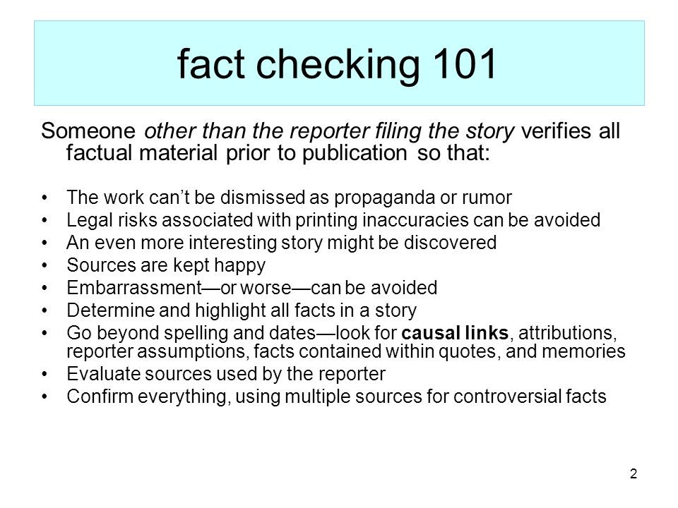 2 fact checking 101 Someone other than the reporter filing the story verifies all factual material prior to publication so that: The work cant be dismissed as propaganda or rumor Legal risks associated with printing inaccuracies can be avoided An even more interesting story might be discovered Sources are kept happy Embarrassmentor worsecan be avoided Determine and highlight all facts in a story Go beyond spelling and dateslook for causal links, attributions, reporter assumptions, facts contained within quotes, and memories Evaluate sources used by the reporter Confirm everything, using multiple sources for controversial facts