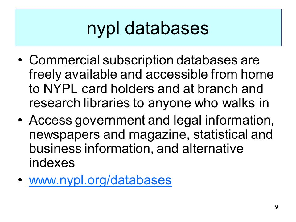 9 nypl databases Commercial subscription databases are freely available and accessible from home to NYPL card holders and at branch and research libraries to anyone who walks in Access government and legal information, newspapers and magazine, statistical and business information, and alternative indexes www.nypl.org/databases