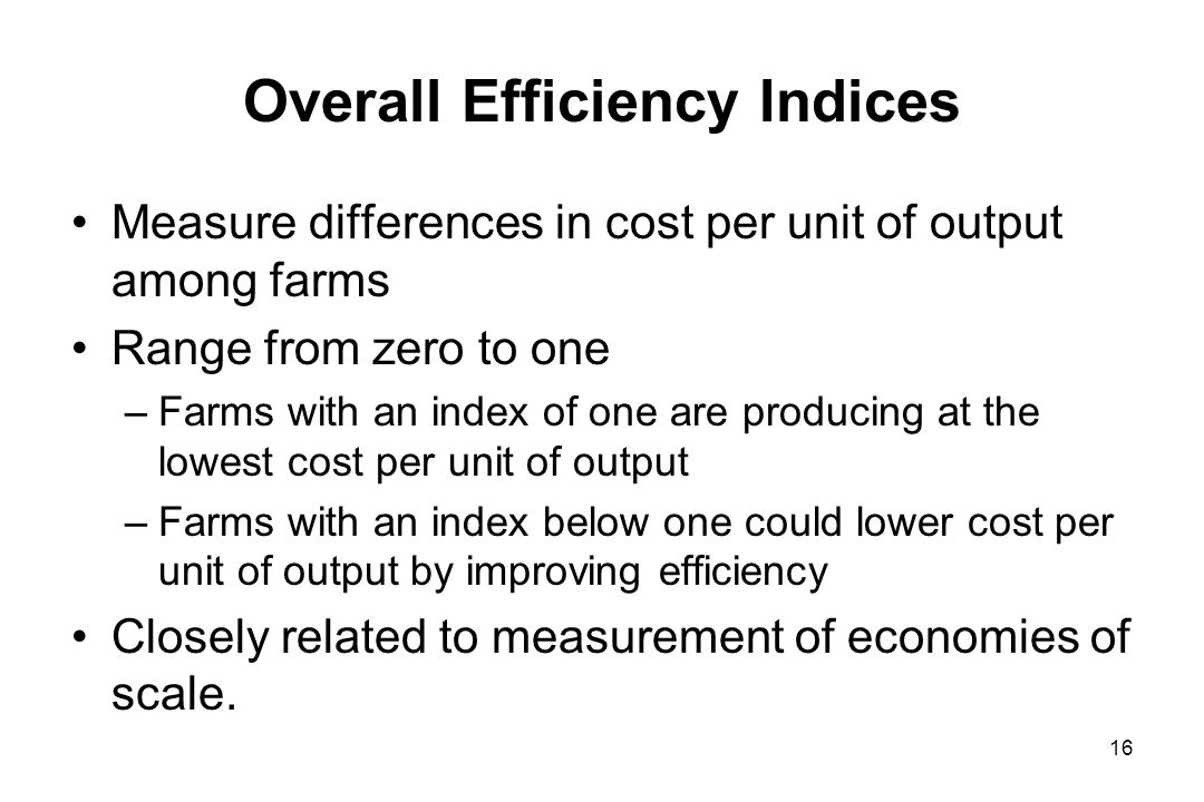 Overall Efficiency Indices Measure differences in cost per unit of output among farms Range from zero to one –Farms with an index of one are producing at the lowest cost per unit of output –Farms with an index below one could lower cost per unit of output by improving efficiency Closely related to measurement of economies of scale.