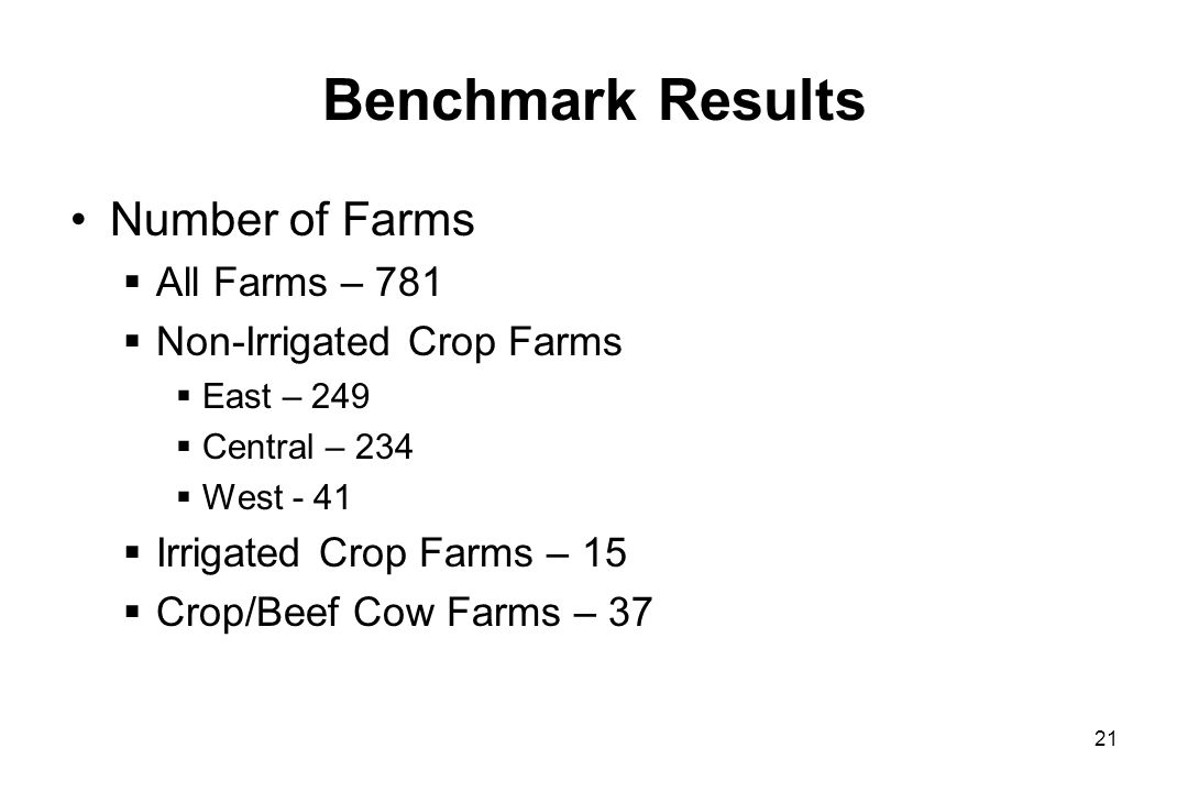 Benchmark Results Number of Farms All Farms – 781 Non-Irrigated Crop Farms East – 249 Central – 234 West - 41 Irrigated Crop Farms – 15 Crop/Beef Cow Farms – 37 21
