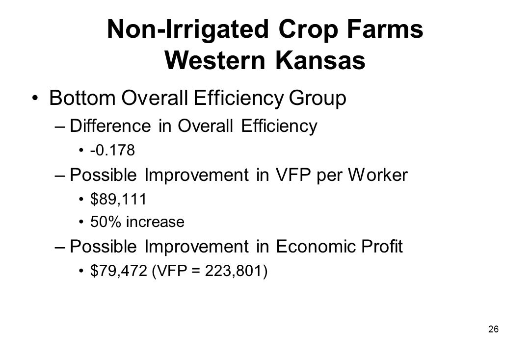 Non-Irrigated Crop Farms Western Kansas Bottom Overall Efficiency Group –Difference in Overall Efficiency -0.178 –Possible Improvement in VFP per Worker $89,111 50% increase –Possible Improvement in Economic Profit $79,472 (VFP = 223,801) 26