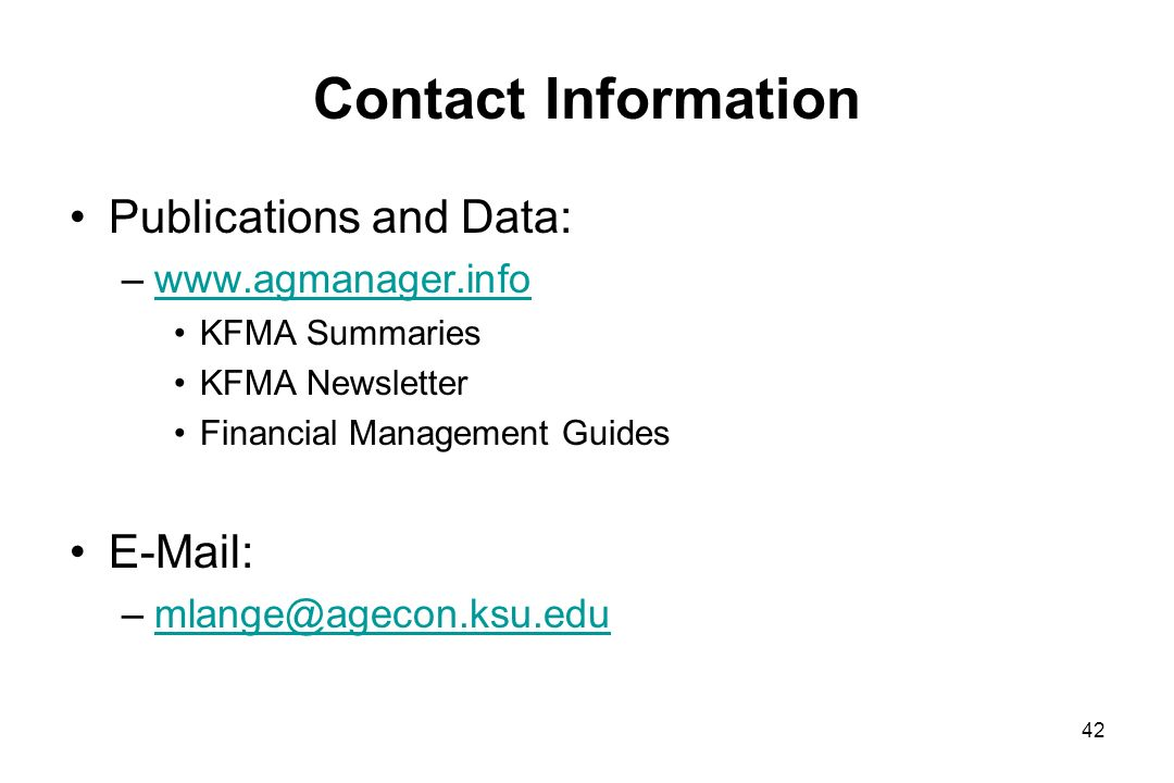 Contact Information Publications and Data: –www.agmanager.infowww.agmanager.info KFMA Summaries KFMA Newsletter Financial Management Guides E-Mail: –mlange@agecon.ksu.edumlange@agecon.ksu.edu 42