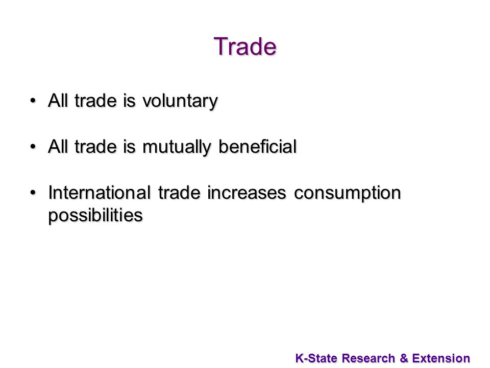 10 K-State Research & Extension Trade All trade is voluntaryAll trade is voluntary All trade is mutually beneficialAll trade is mutually beneficial International trade increases consumption possibilitiesInternational trade increases consumption possibilities