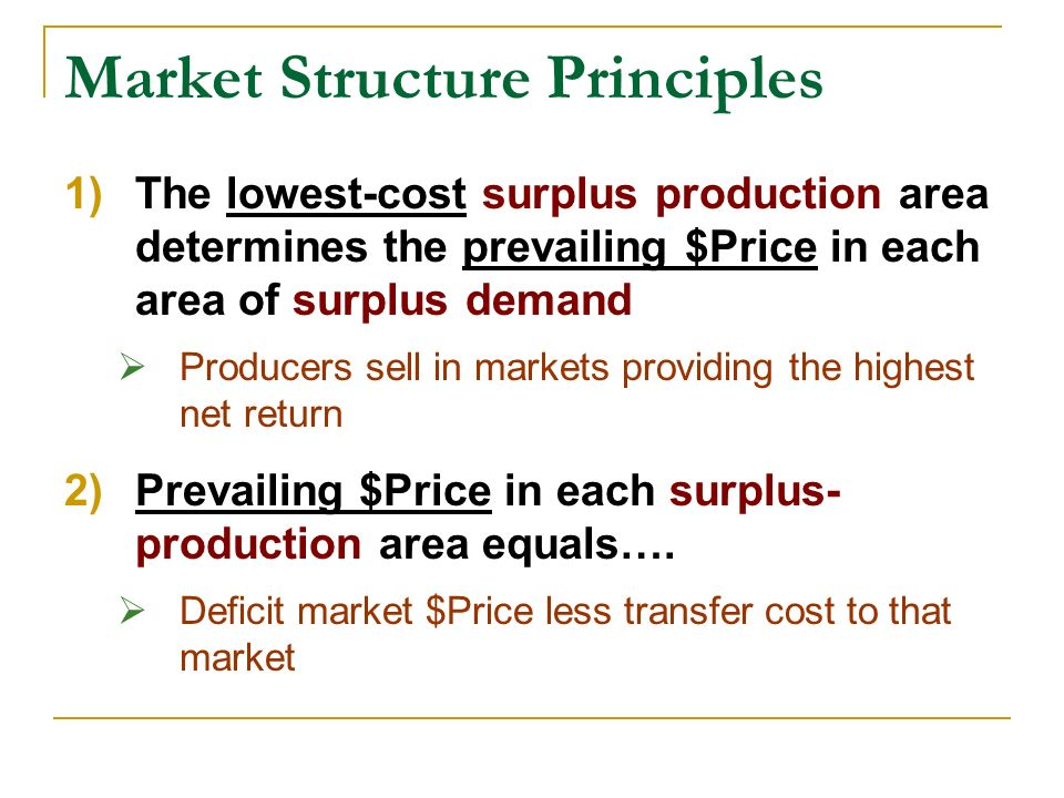 Market Structure Principles 1)The lowest-cost surplus production area determines the prevailing $Price in each area of surplus demand Producers sell in markets providing the highest net return 2)Prevailing $Price in each surplus- production area equals….