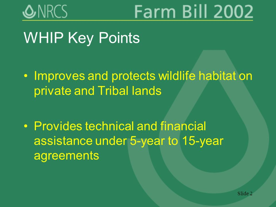 Slide 2 WHIP Key Points Improves and protects wildlife habitat on private and Tribal lands Provides technical and financial assistance under 5-year to 15-year agreements