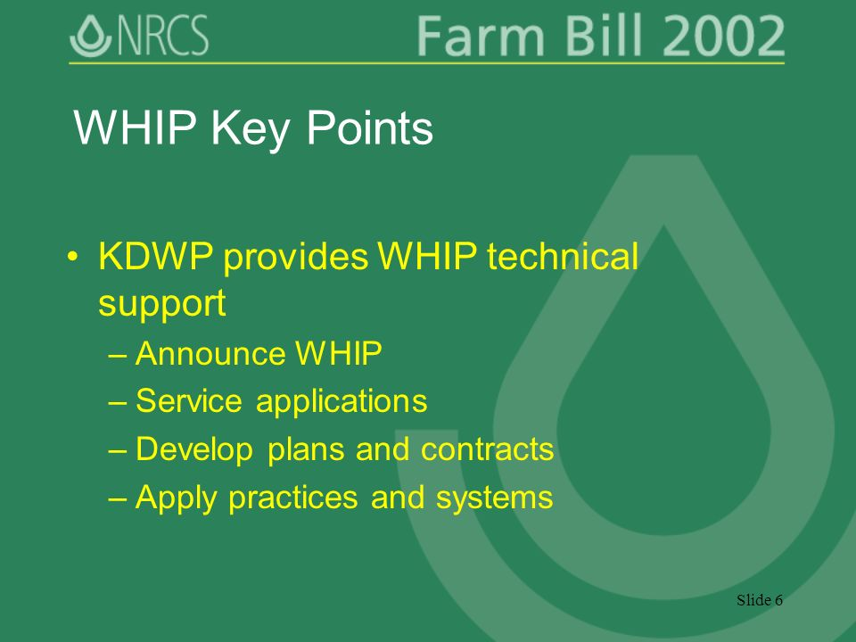 Slide 6 WHIP Key Points KDWP provides WHIP technical support –Announce WHIP –Service applications –Develop plans and contracts –Apply practices and systems