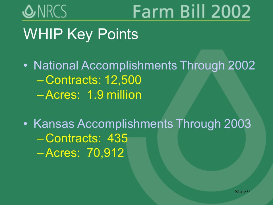 Slide 9 WHIP Key Points National Accomplishments Through 2002 –Contracts: 12,500 –Acres: 1.9 million Kansas Accomplishments Through 2003 –Contracts: 435 –Acres: 70,912