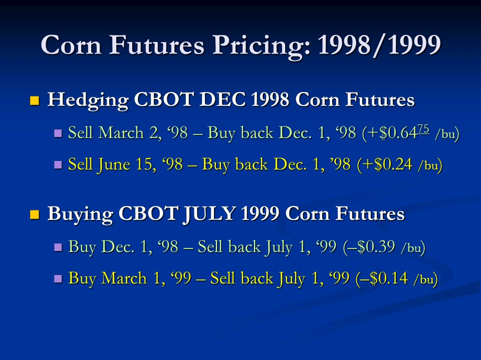 Corn Futures Pricing: 1998/1999 Hedging CBOT DEC 1998 Corn Futures Hedging CBOT DEC 1998 Corn Futures Sell March 2, 98 – Buy back Dec.