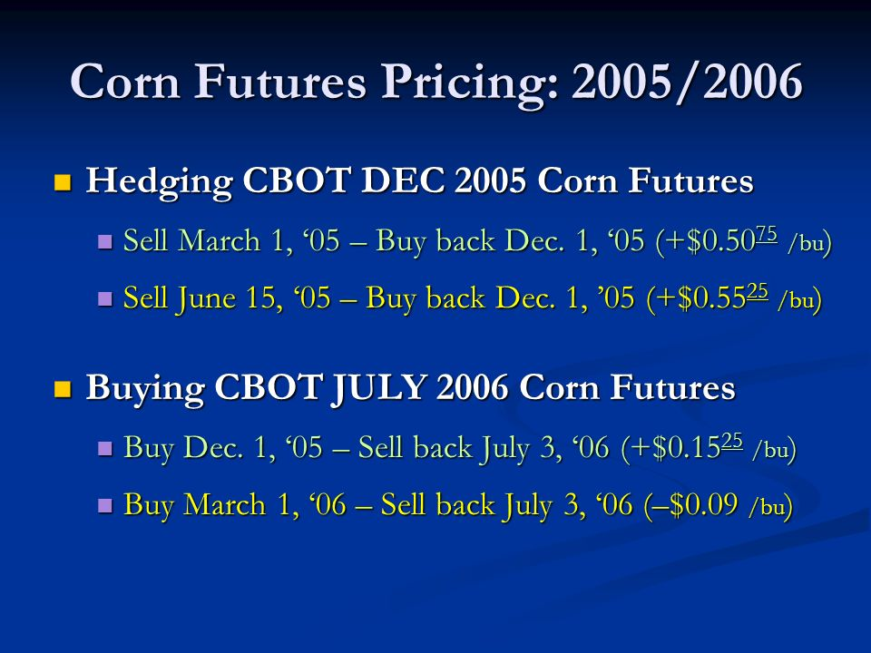 Corn Futures Pricing: 2005/2006 Hedging CBOT DEC 2005 Corn Futures Hedging CBOT DEC 2005 Corn Futures Sell March 1, 05 – Buy back Dec.