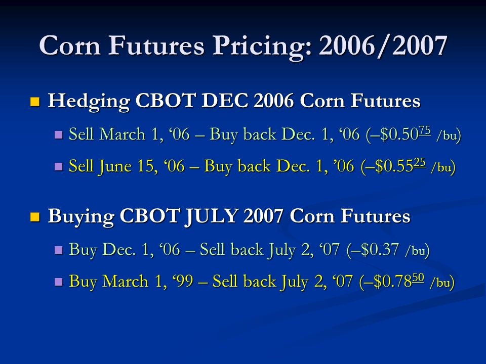 Corn Futures Pricing: 2006/2007 Hedging CBOT DEC 2006 Corn Futures Hedging CBOT DEC 2006 Corn Futures Sell March 1, 06 – Buy back Dec.