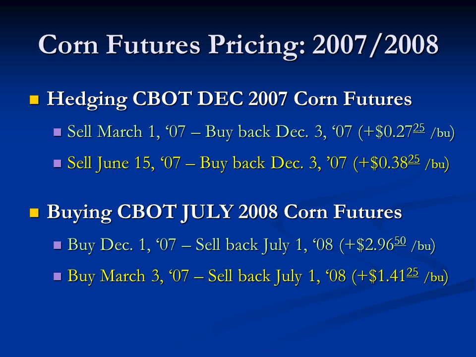 Corn Futures Pricing: 2007/2008 Hedging CBOT DEC 2007 Corn Futures Hedging CBOT DEC 2007 Corn Futures Sell March 1, 07 – Buy back Dec.
