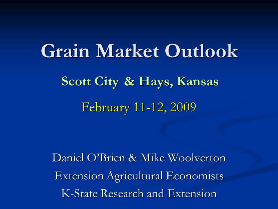 Grain Market Outlook Scott City & Hays, Kansas February 11-12, 2009 Daniel OBrien & Mike Woolverton Extension Agricultural Economists K-State Research and Extension