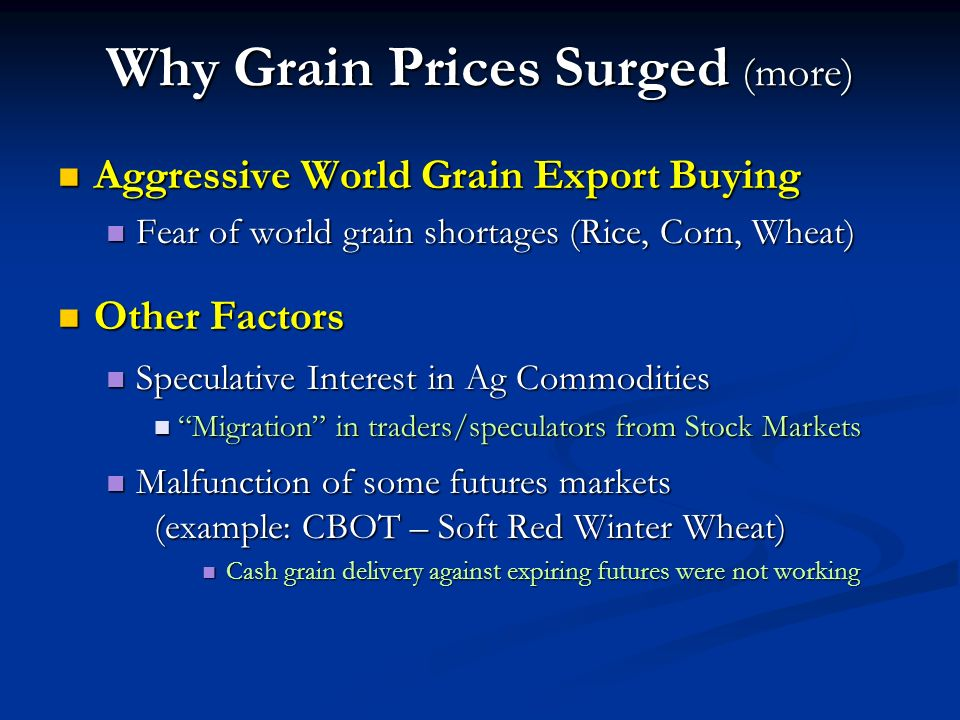 Why Grain Prices Surged (more) Aggressive World Grain Export Buying Aggressive World Grain Export Buying Fear of world grain shortages (Rice, Corn, Wheat) Fear of world grain shortages (Rice, Corn, Wheat) Other Factors Other Factors Speculative Interest in Ag Commodities Speculative Interest in Ag Commodities Migration in traders/speculators from Stock Markets Migration in traders/speculators from Stock Markets Malfunction of some futures markets (example: CBOT – Soft Red Winter Wheat) Malfunction of some futures markets (example: CBOT – Soft Red Winter Wheat) Cash grain delivery against expiring futures were not working Cash grain delivery against expiring futures were not working