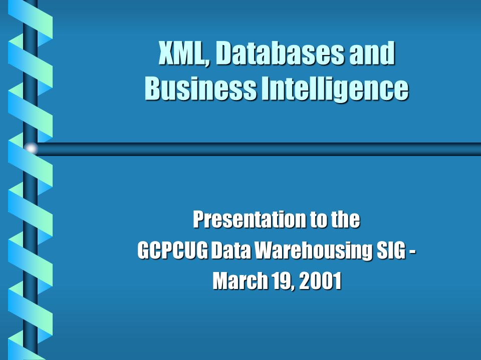 XML, Databases and Business Intelligence Presentation to the GCPCUG Data Warehousing SIG - March 19, 2001