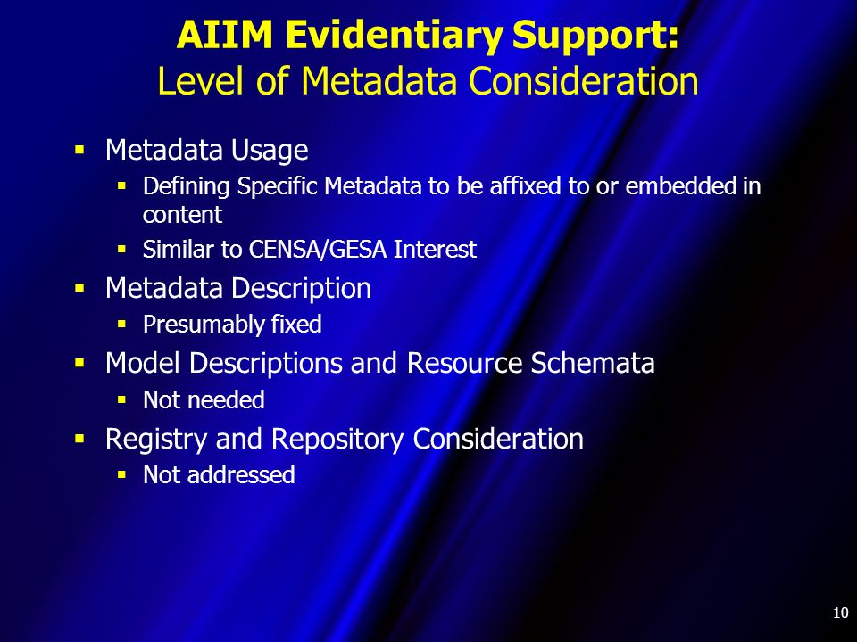 10 AIIM Evidentiary Support: Level of Metadata Consideration Metadata Usage Defining Specific Metadata to be affixed to or embedded in content Similar to CENSA/GESA Interest Metadata Description Presumably fixed Model Descriptions and Resource Schemata Not needed Registry and Repository Consideration Not addressed