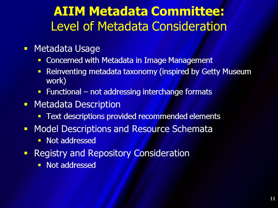 11 AIIM Metadata Committee: Level of Metadata Consideration Metadata Usage Concerned with Metadata in Image Management Reinventing metadata taxonomy (inspired by Getty Museum work) Functional – not addressing interchange formats Metadata Description Text descriptions provided recommended elements Model Descriptions and Resource Schemata Not addressed Registry and Repository Consideration Not addressed