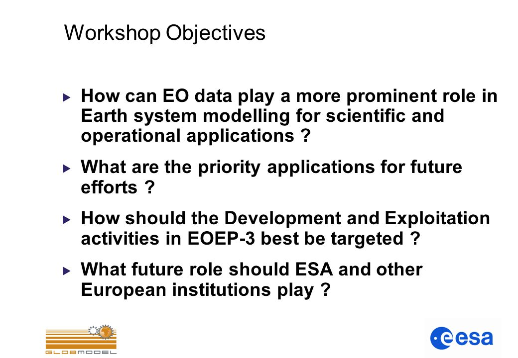 Workshop Objectives How can EO data play a more prominent role in Earth system modelling for scientific and operational applications .