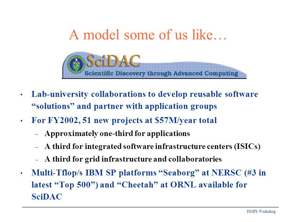 ISOFS Workshop Lab-university collaborations to develop reusable software solutions and partner with application groups For FY2002, 51 new projects at $57M/year total Approximately one-third for applications A third for integrated software infrastructure centers (ISICs) A third for grid infrastructure and collaboratories Multi-Tflop/s IBM SP platforms Seaborg at NERSC (#3 in latest Top 500) and Cheetah at ORNL available for SciDAC A model some of us like…