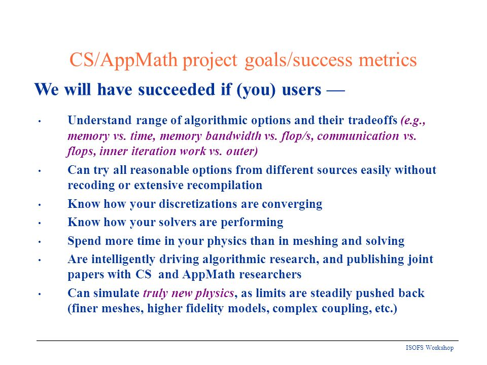 ISOFS Workshop CS/AppMath project goals/success metrics Understand range of algorithmic options and their tradeoffs (e.g., memory vs.