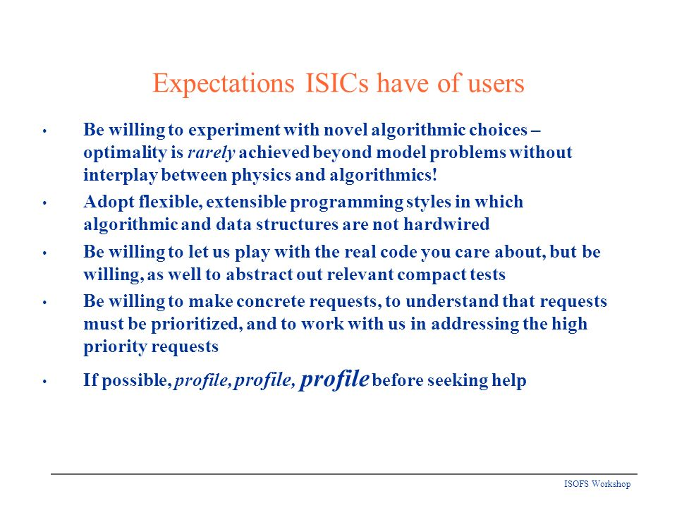 ISOFS Workshop Expectations ISICs have of users Be willing to experiment with novel algorithmic choices – optimality is rarely achieved beyond model problems without interplay between physics and algorithmics.