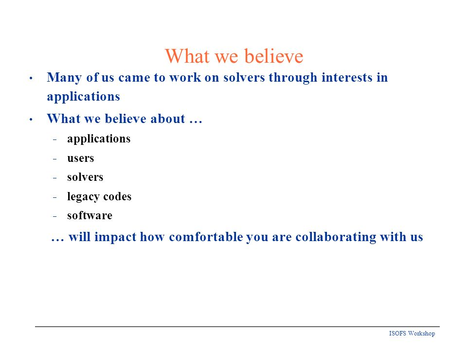 ISOFS Workshop What we believe Many of us came to work on solvers through interests in applications What we believe about … applications users solvers legacy codes software … will impact how comfortable you are collaborating with us