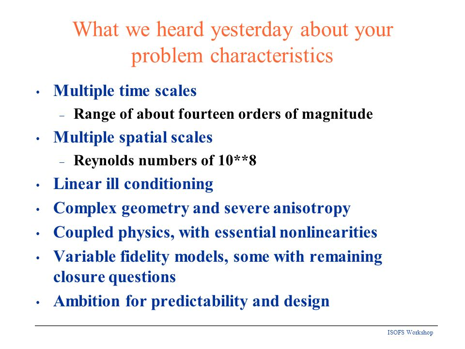 ISOFS Workshop What we heard yesterday about your problem characteristics Multiple time scales Range of about fourteen orders of magnitude Multiple spatial scales Reynolds numbers of 10**8 Linear ill conditioning Complex geometry and severe anisotropy Coupled physics, with essential nonlinearities Variable fidelity models, some with remaining closure questions Ambition for predictability and design