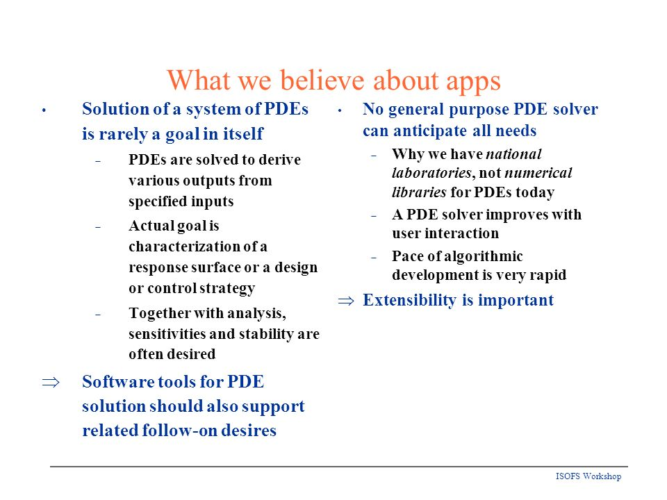 ISOFS Workshop What we believe about apps Solution of a system of PDEs is rarely a goal in itself PDEs are solved to derive various outputs from specified inputs Actual goal is characterization of a response surface or a design or control strategy Together with analysis, sensitivities and stability are often desired Software tools for PDE solution should also support related follow-on desires No general purpose PDE solver can anticipate all needs Why we have national laboratories, not numerical libraries for PDEs today A PDE solver improves with user interaction Pace of algorithmic development is very rapid Extensibility is important