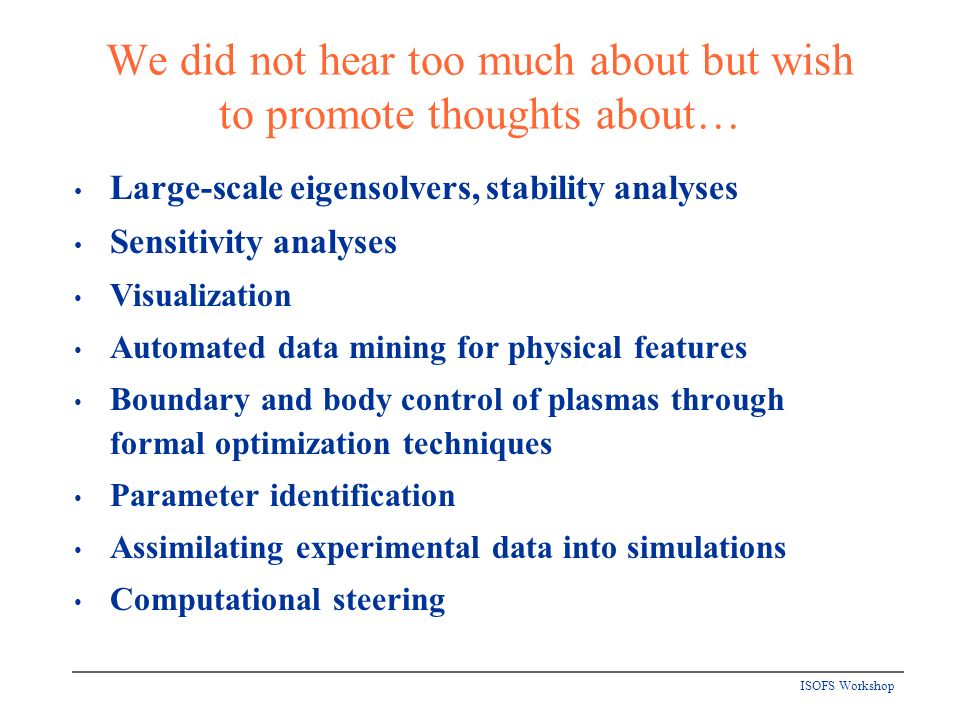 ISOFS Workshop We did not hear too much about but wish to promote thoughts about… Large-scale eigensolvers, stability analyses Sensitivity analyses Visualization Automated data mining for physical features Boundary and body control of plasmas through formal optimization techniques Parameter identification Assimilating experimental data into simulations Computational steering