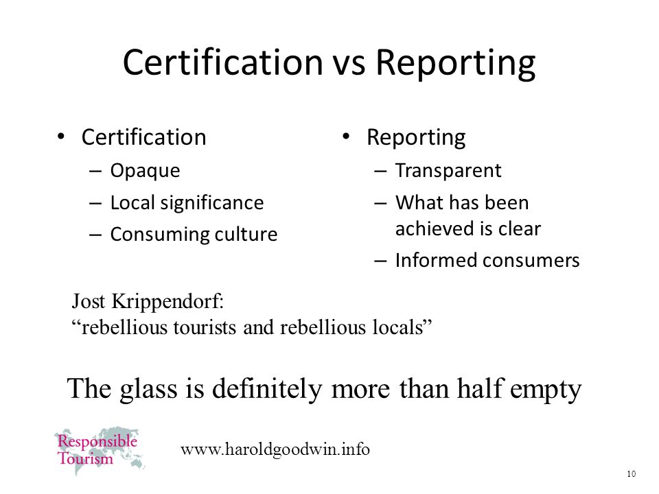 10   Certification vs Reporting Certification – Opaque – Local significance – Consuming culture Reporting – Transparent – What has been achieved is clear – Informed consumers Jost Krippendorf: rebellious tourists and rebellious locals The glass is definitely more than half empty