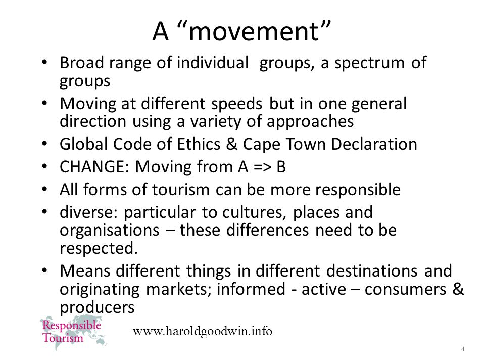 4   A movement Broad range of individual groups, a spectrum of groups Moving at different speeds but in one general direction using a variety of approaches Global Code of Ethics & Cape Town Declaration CHANGE: Moving from A => B All forms of tourism can be more responsible diverse: particular to cultures, places and organisations – these differences need to be respected.