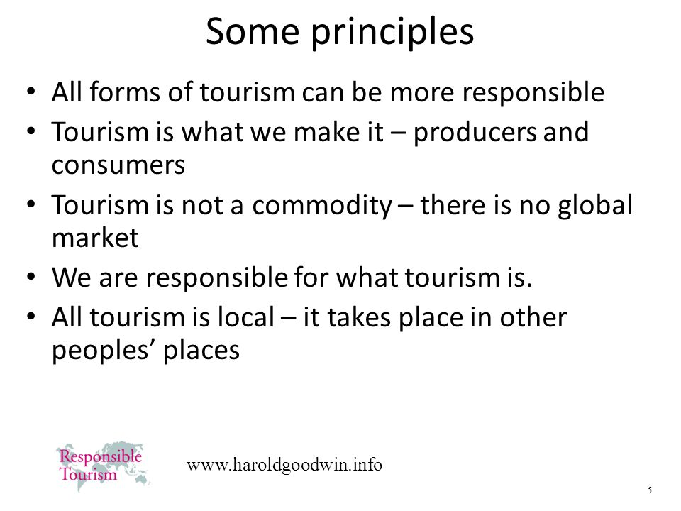 5   Some principles All forms of tourism can be more responsible Tourism is what we make it – producers and consumers Tourism is not a commodity – there is no global market We are responsible for what tourism is.