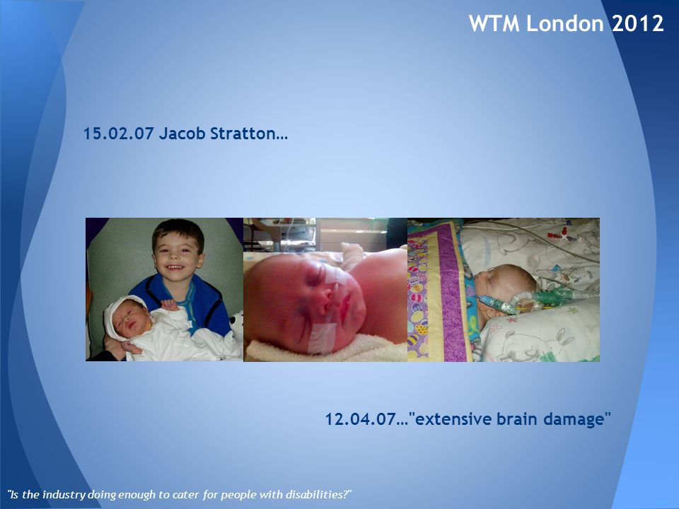 15.02.07 Jacob Stratton… WTM London 2012 Is the industry doing enough to cater for people with disabilities 12.04.07… extensive brain damage