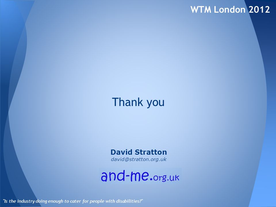 WTM London 2012 Is the industry doing enough to cater for people with disabilities Thank you David Stratton david@stratton.org.uk