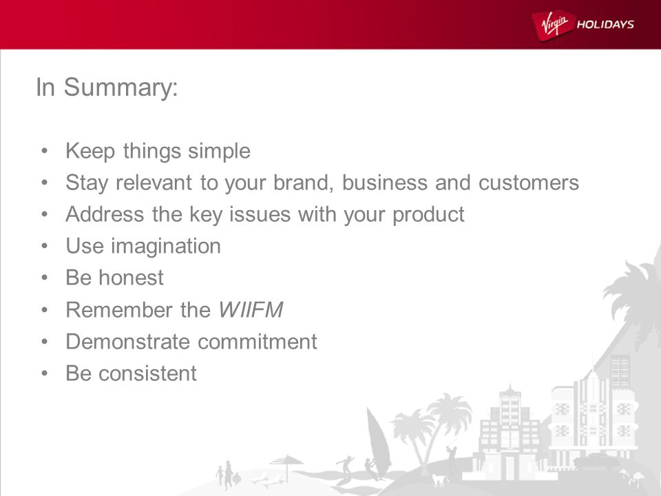 Keep things simple Stay relevant to your brand, business and customers Address the key issues with your product Use imagination Be honest Remember the WIIFM Demonstrate commitment Be consistent In Summary: