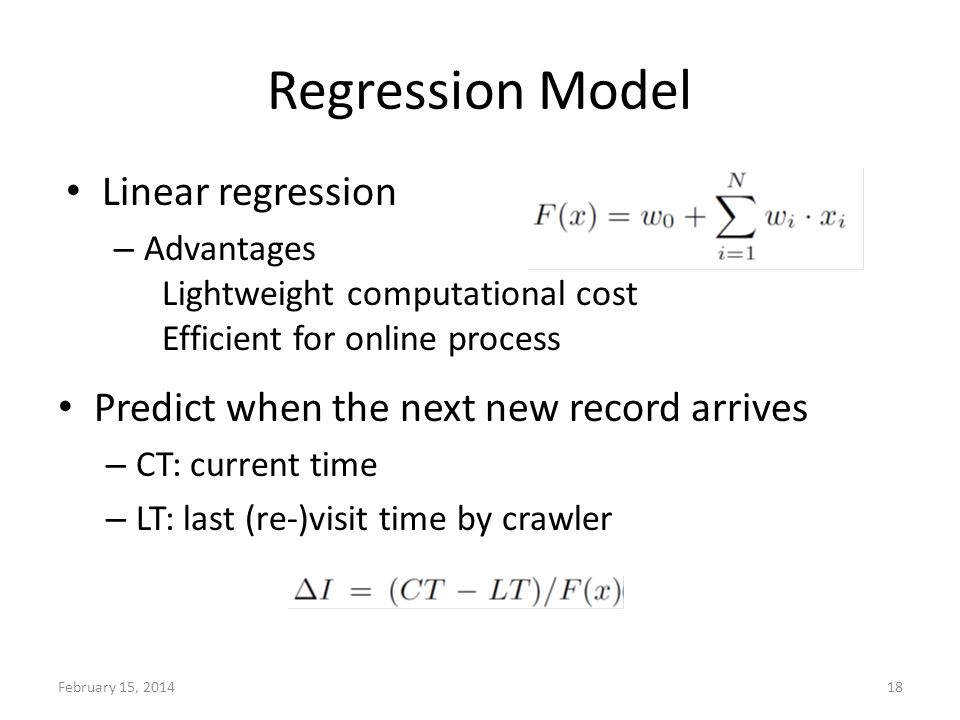 Regression Model Predict when the next new record arrives – CT: current time – LT: last (re-)visit time by crawler February 15, 201418 Linear regression – Advantages Lightweight computational cost Efficient for online process