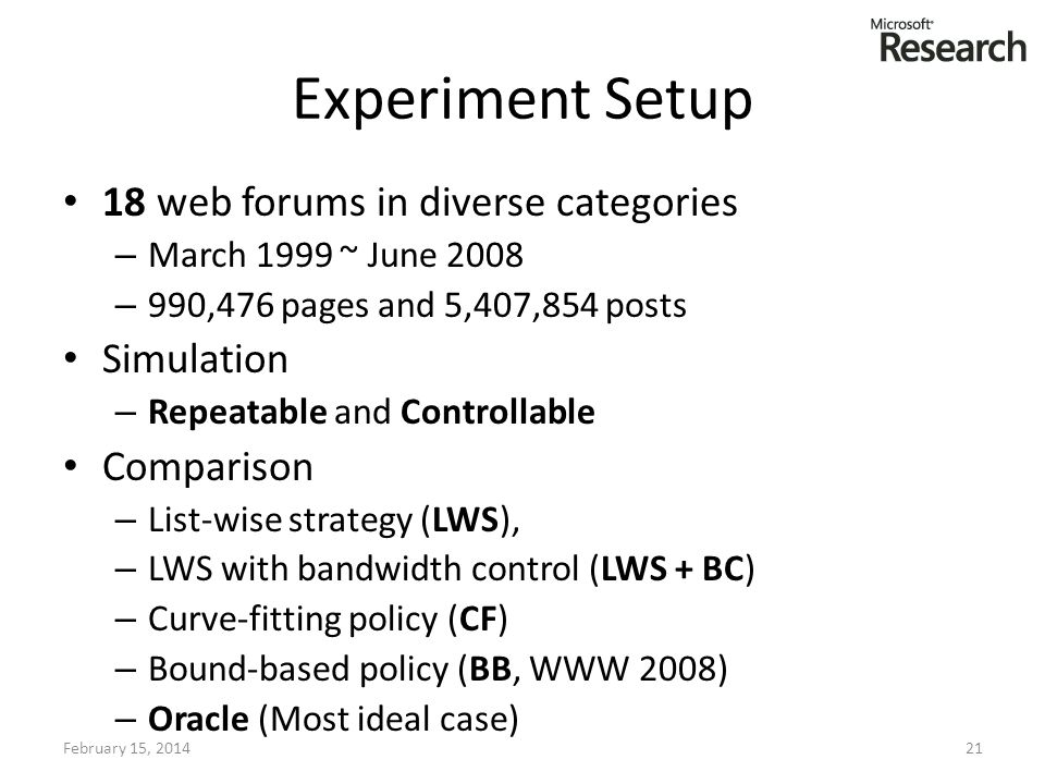 Experiment Setup 18 web forums in diverse categories – March 1999 ~ June 2008 – 990,476 pages and 5,407,854 posts Simulation – Repeatable and Controllable Comparison – List-wise strategy (LWS), – LWS with bandwidth control (LWS + BC) – Curve-fitting policy (CF) – Bound-based policy (BB, WWW 2008) – Oracle (Most ideal case) February 15, 201421