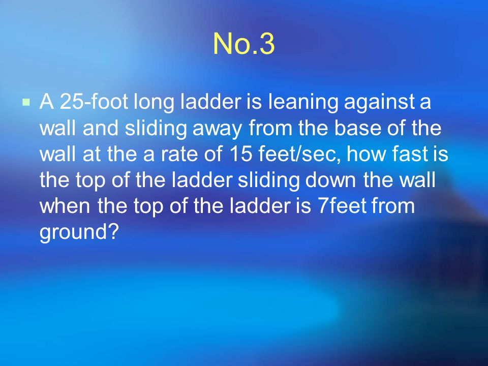 No.3 A 25-foot long ladder is leaning against a wall and sliding away from the base of the wall at the a rate of 15 feet/sec, how fast is the top of the ladder sliding down the wall when the top of the ladder is 7feet from ground