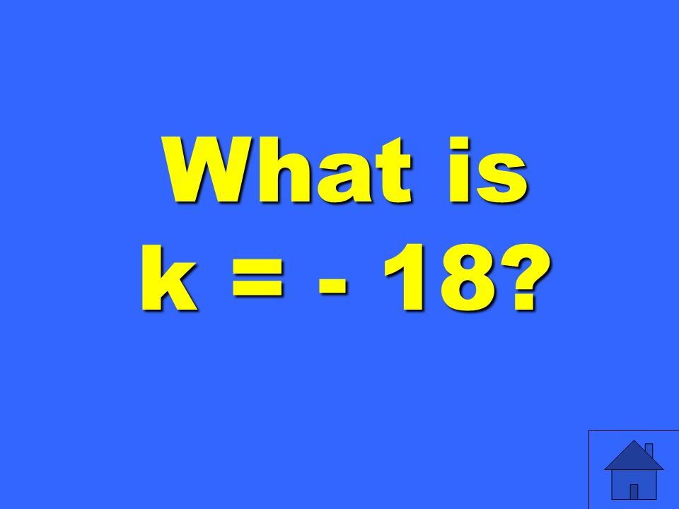 What is k = - 18