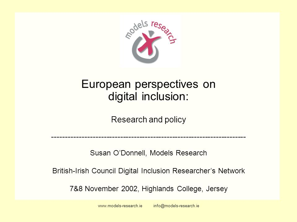 www.models-research.ie info@models-research.ie European perspectives on digital inclusion: Research and policy ----------------------------------------------------------------------- Susan ODonnell, Models Research British-Irish Council Digital Inclusion Researchers Network 7&8 November 2002, Highlands College, Jersey