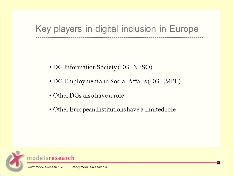 DG Information Society (DG INFSO) DG Employment and Social Affairs (DG EMPL) Other DGs also have a role Other European Institutions have a limited role Key players in digital inclusion in Europe -------------------------------------------------------------------------------------- www.models-research.ie info@models-research.ie