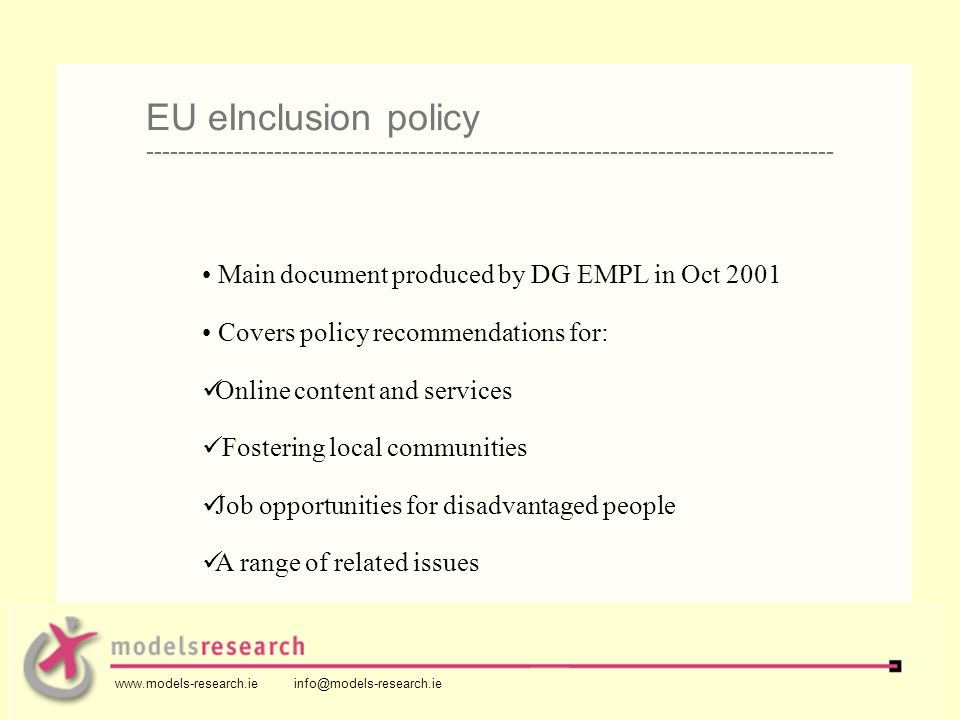 Main document produced by DG EMPL in Oct 2001 Covers policy recommendations for: Online content and services Fostering local communities Job opportunities for disadvantaged people A range of related issues EU eInclusion policy -------------------------------------------------------------------------------------- www.models-research.ie info@models-research.ie