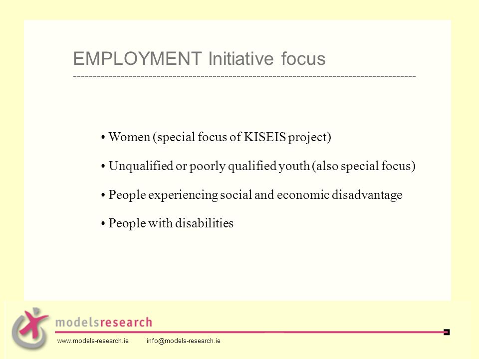 Women (special focus of KISEIS project) Unqualified or poorly qualified youth (also special focus) People experiencing social and economic disadvantage People with disabilities EMPLOYMENT Initiative focus -------------------------------------------------------------------------------------- www.models-research.ie info@models-research.ie
