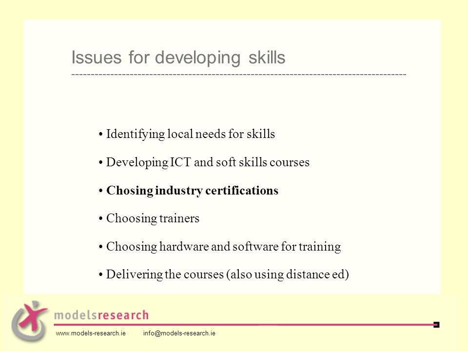 Identifying local needs for skills Developing ICT and soft skills courses Chosing industry certifications Choosing trainers Choosing hardware and software for training Delivering the courses (also using distance ed) Issues for developing skills -------------------------------------------------------------------------------------- www.models-research.ie info@models-research.ie
