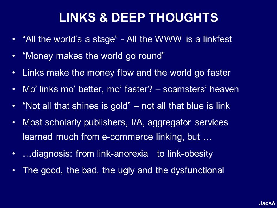 LINKS & DEEP THOUGHTS All the worlds a stage - All the WWW is a linkfest Money makes the world go round Links make the money flow and the world go faster Mo links mo better, mo faster.