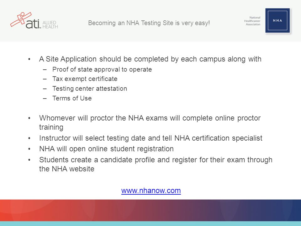 A Site Application should be completed by each campus along with –Proof of state approval to operate –Tax exempt certificate –Testing center attestation –Terms of Use Whomever will proctor the NHA exams will complete online proctor training Instructor will select testing date and tell NHA certification specialist NHA will open online student registration Students create a candidate profile and register for their exam through the NHA website www.nhanow.com Becoming an NHA Testing Site is very easy!